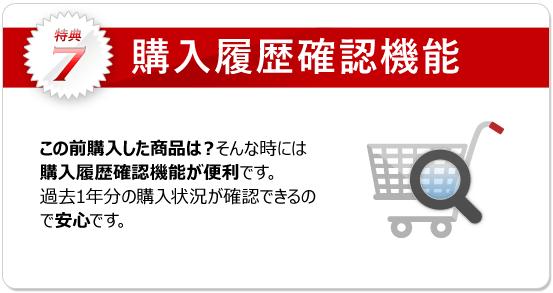 特典7:購入履歴確認機能 過去の購入した商品を確認できます。履歴からのご注文も可能で、お探し頂く手間も省けます。